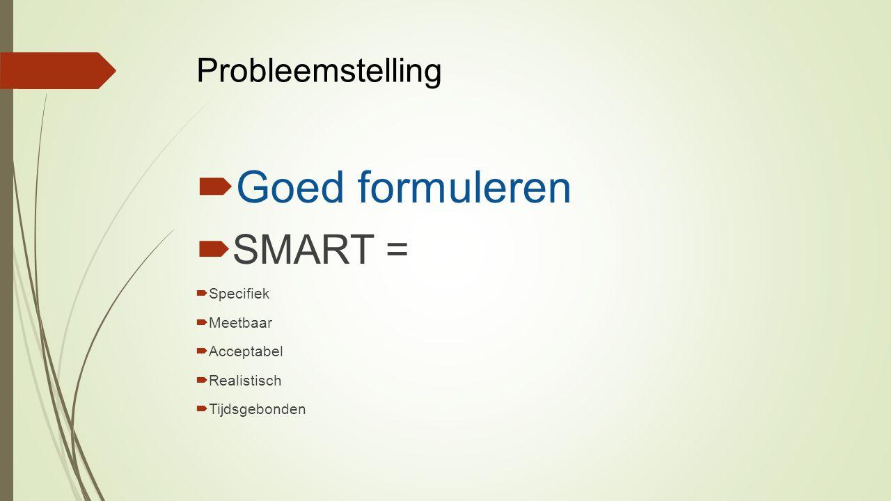 Probleemstelling  Goed formuleren  SMART =  Specifiek  Meetbaar  Acceptabel  Realistisch  Tijdsgebonden