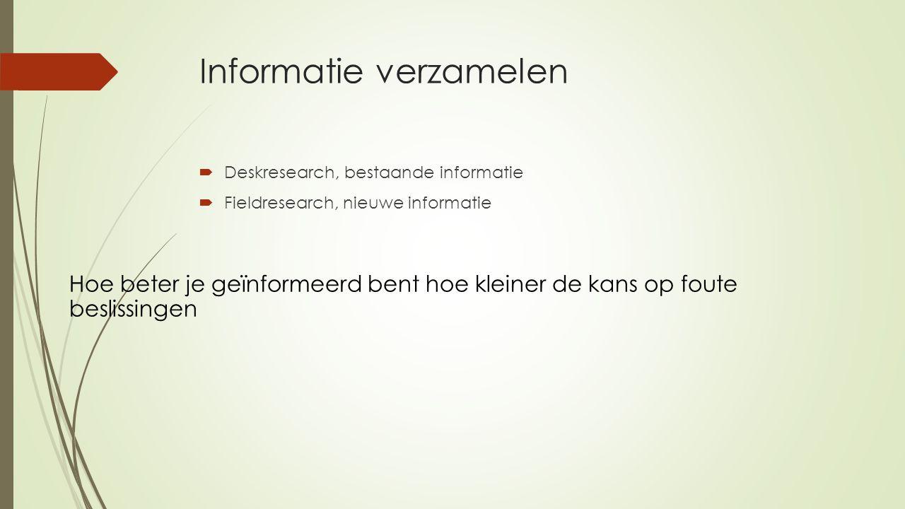 Informatie verzamelen  Deskresearch, bestaande informatie  Fieldresearch, nieuwe informatie Hoe beter je geïnformeerd bent hoe kleiner de kans op foute beslissingen