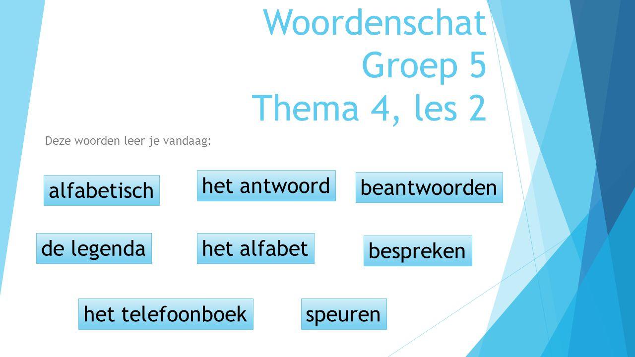 Woordenschat Groep 5 Thema 4, les 2 Deze woorden leer je vandaag: alfabetisch de legendahet alfabet het antwoord het telefoonboekspeuren bespreken bea