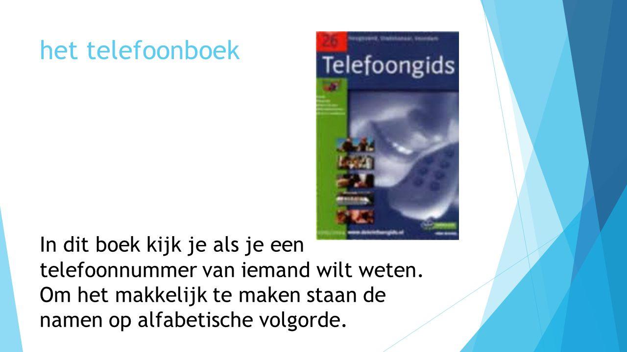 het telefoonboek In dit boek kijk je als je een telefoonnummer van iemand wilt weten. Om het makkelijk te maken staan de namen op alfabetische volgord