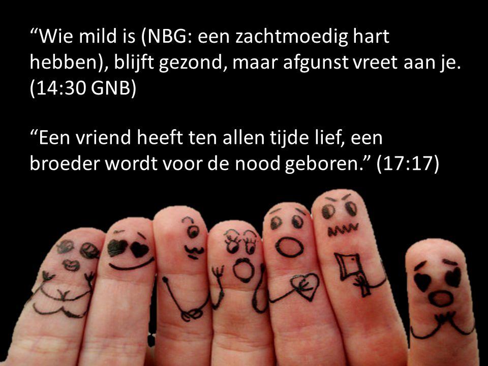 """""""Wie mild is (NBG: een zachtmoedig hart hebben), blijft gezond, maar afgunst vreet aan je. (14:30 GNB) """"Een vriend heeft ten allen tijde lief, een bro"""