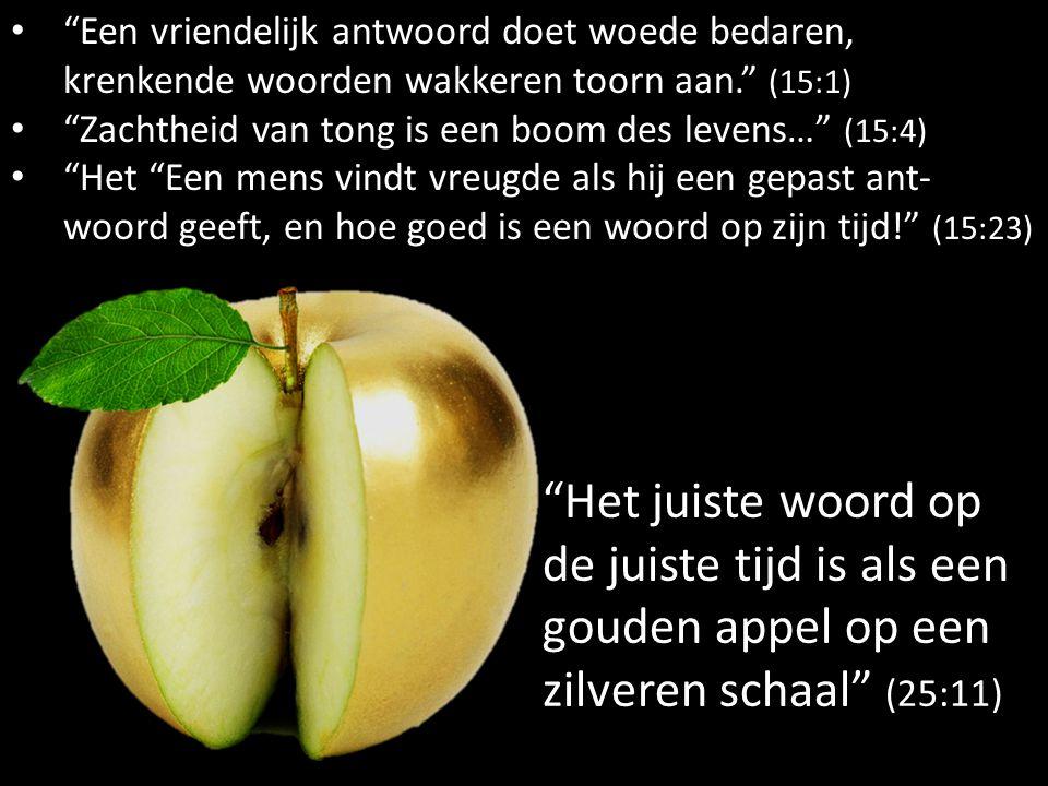 """""""Het juiste woord op de juiste tijd is als een gouden appel op een zilveren schaal"""" (25:11) """"Een vriendelijk antwoord doet woede bedaren, krenkende wo"""