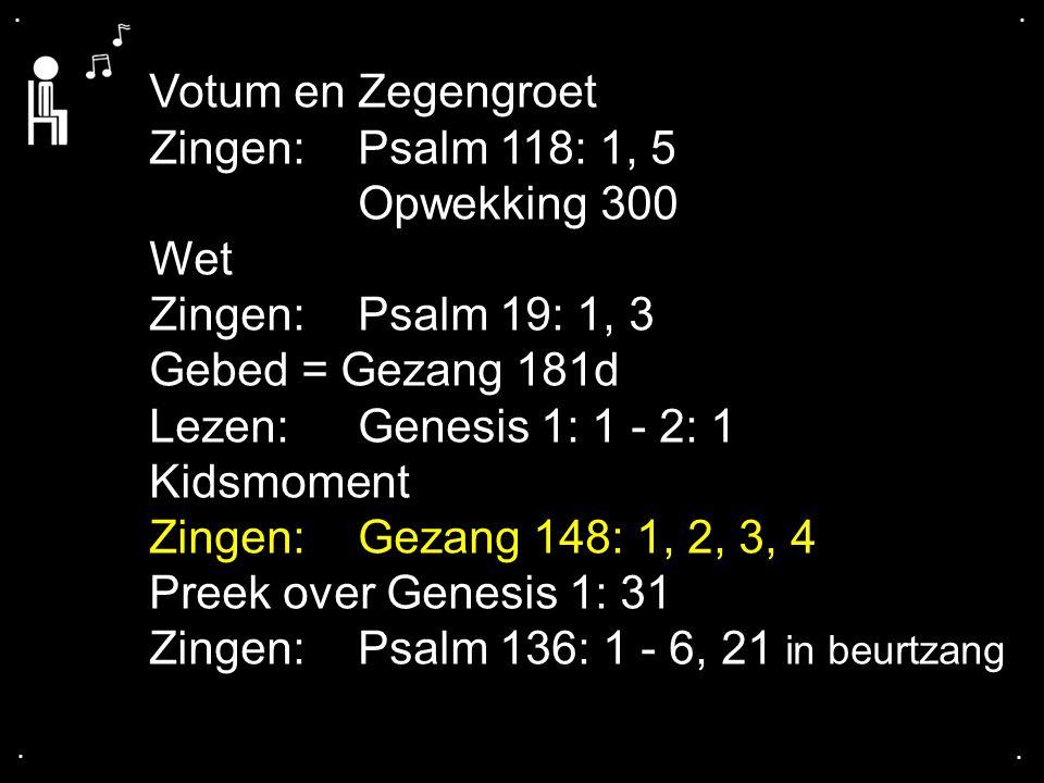 .... Votum en Zegengroet Zingen:Psalm 118: 1, 5 Opwekking 300 Wet Zingen:Psalm 19: 1, 3 Gebed = Gezang 181d Lezen: Genesis 1: 1 - 2: 1 Kidsmoment Zing