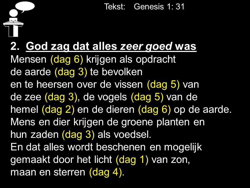 Tekst: Genesis 1: 31 2. God zag dat alles zeer goed was Mensen (dag 6) krijgen als opdracht de aarde (dag 3) te bevolken en te heersen over de vissen