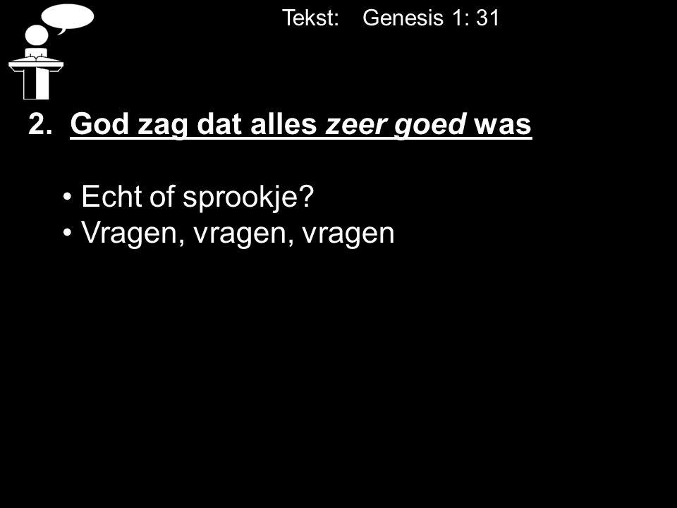 Tekst: Genesis 1: 31 2. God zag dat alles zeer goed was Echt of sprookje? Vragen, vragen, vragen