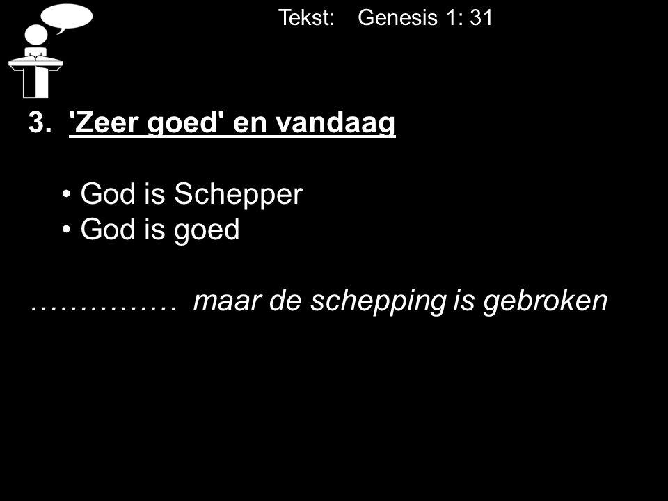 Tekst: Genesis 1: 31 3. 'Zeer goed' en vandaag God is Schepper God is goed …………… maar de schepping is gebroken