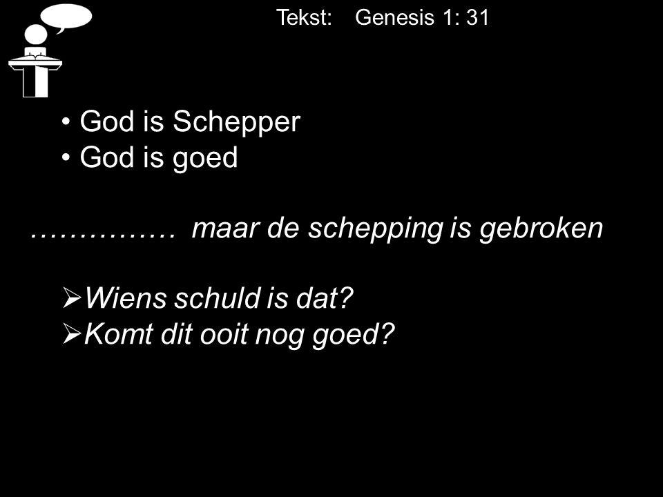 Tekst: Genesis 1: 31 God is Schepper God is goed …………… maar de schepping is gebroken  Wiens schuld is dat?  Komt dit ooit nog goed?