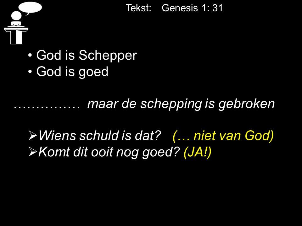 Tekst: Genesis 1: 31 God is Schepper God is goed …………… maar de schepping is gebroken  Wiens schuld is dat? (… niet van God)  Komt dit ooit nog goed?