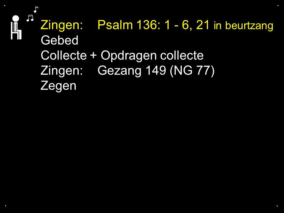 .... Zingen:Psalm 136: 1 - 6, 21 in beurtzang Gebed Collecte + Opdragen collecte Zingen:Gezang 149 (NG 77) Zegen
