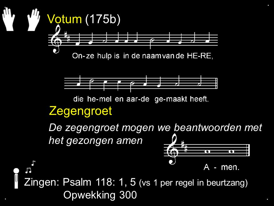 Votum (175b) Zegengroet De zegengroet mogen we beantwoorden met het gezongen amen Zingen: Psalm 118: 1, 5 (vs 1 per regel in beurtzang) Opwekking 300.