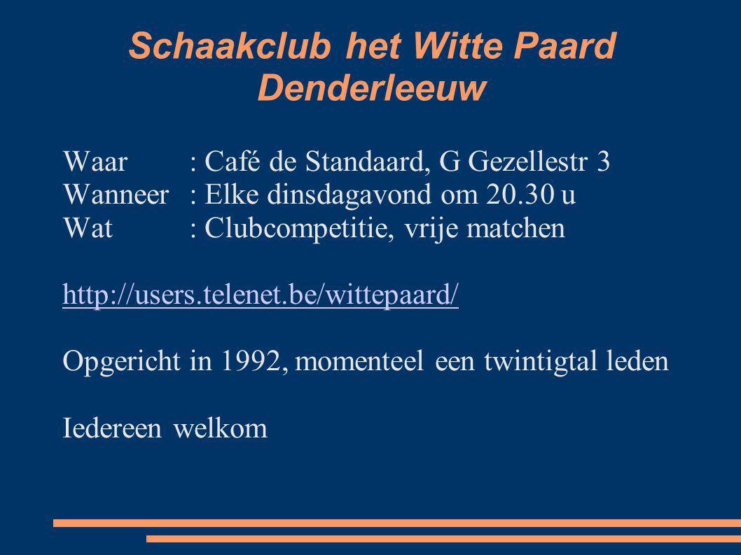 Schaakclub het Witte Paard Denderleeuw Waar: Café de Standaard, G Gezellestr 3 Wanneer: Elke dinsdagavond om 20.30 u Wat: Clubcompetitie, vrije matche