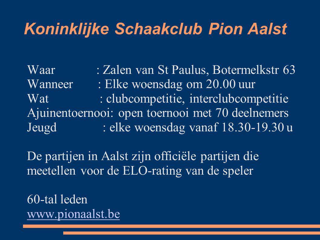 Koninklijke Schaakclub Pion Aalst Waar: Zalen van St Paulus, Botermelkstr 63 Wanneer : Elke woensdag om 20.00 uur Wat : clubcompetitie, interclubcompe