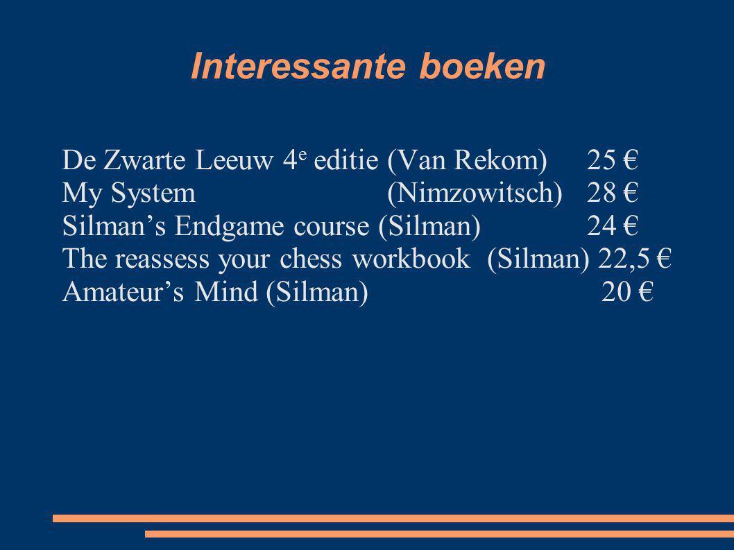 Interessante boeken De Zwarte Leeuw 4 e editie (Van Rekom)25 € My System(Nimzowitsch)28 € Silman's Endgame course (Silman)24 € The reassess your chess