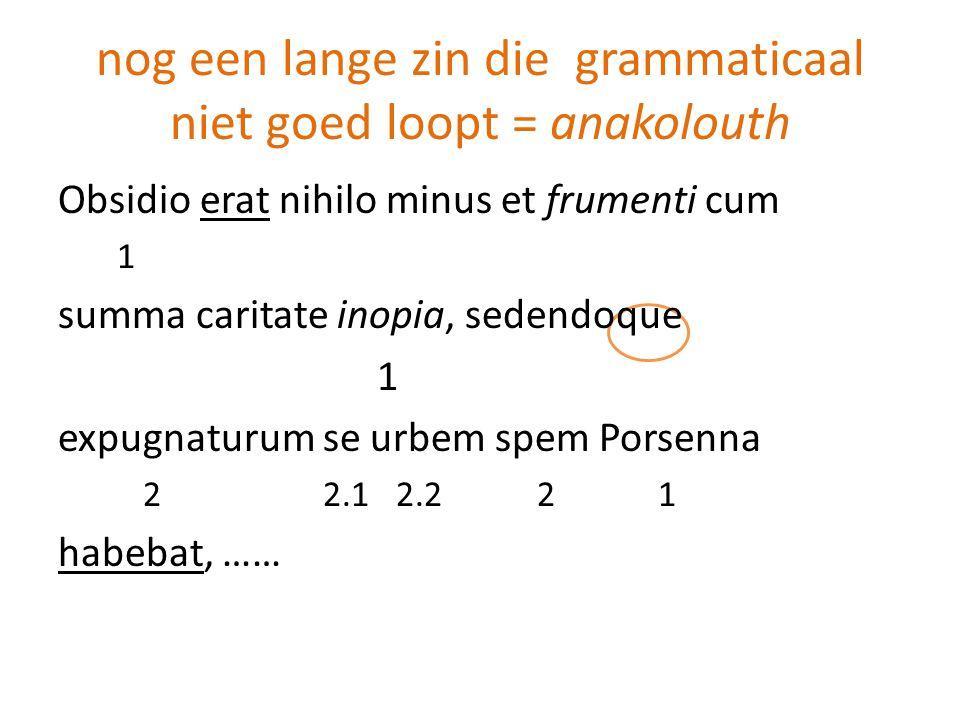 nog een lange zin die grammaticaal niet goed loopt = anakolouth Obsidio erat nihilo minus et frumenti cum 1 summa caritate inopia, sedendoque 1 expugn