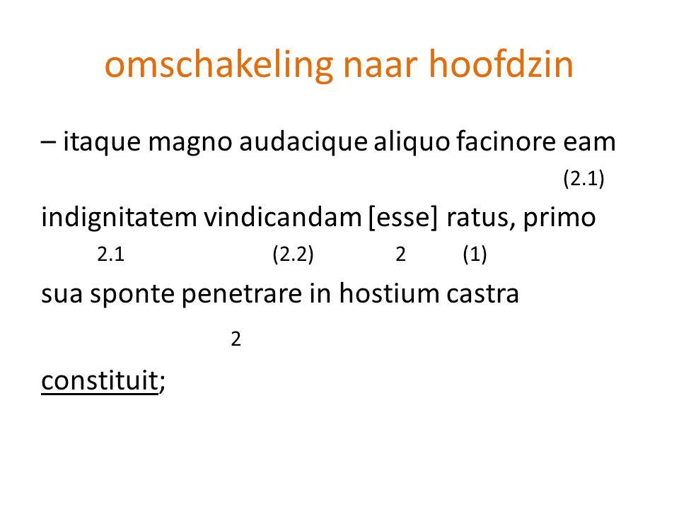 omschakeling naar hoofdzin – itaque magno audacique aliquo facinore eam (2.1) indignitatem vindicandam [esse] ratus, primo 2.1 (2.2) 2 (1) sua sponte
