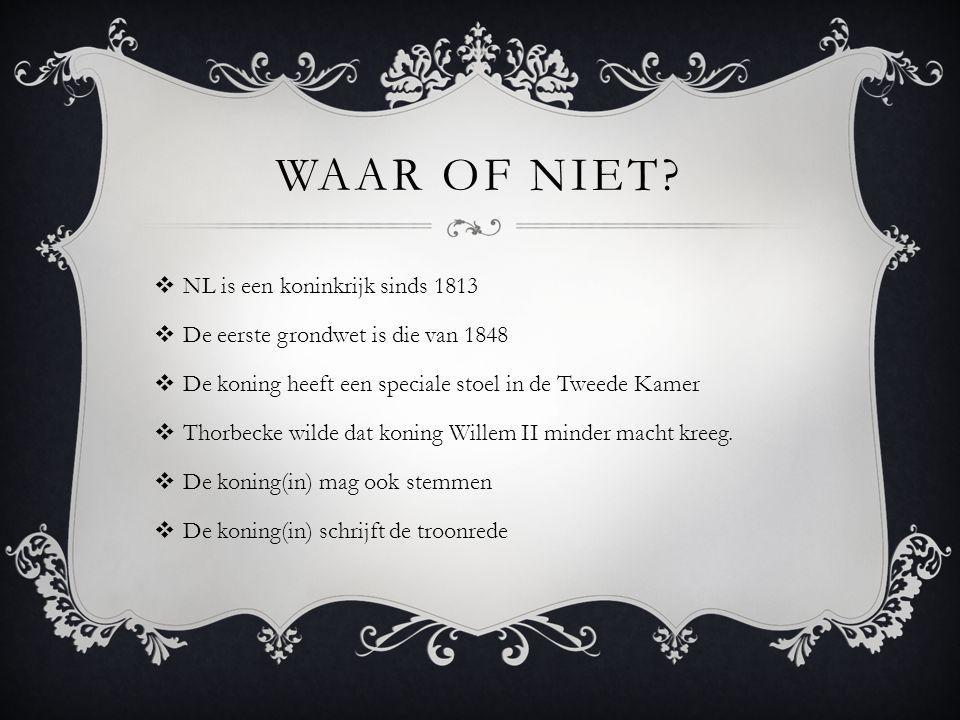 WAAR OF NIET?  NL is een koninkrijk sinds 1813  De eerste grondwet is die van 1848  De koning heeft een speciale stoel in de Tweede Kamer  Thorbec