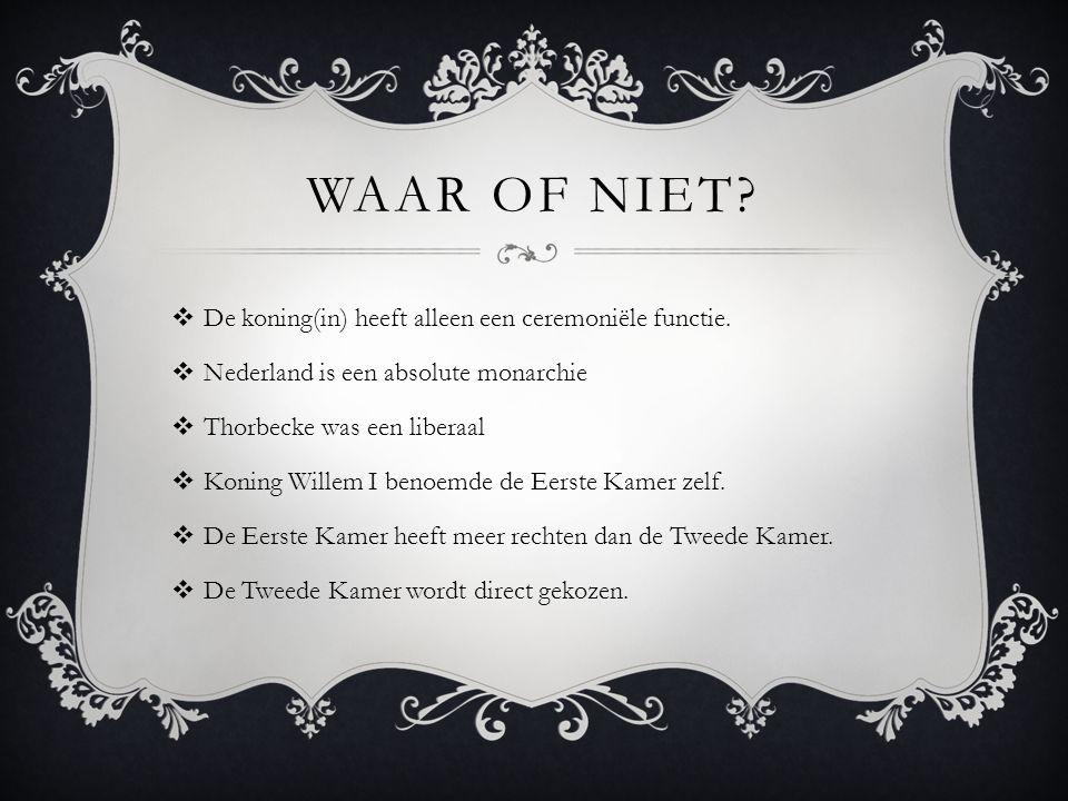 WAAR OF NIET?  De koning(in) heeft alleen een ceremoniële functie.  Nederland is een absolute monarchie  Thorbecke was een liberaal  Koning Willem