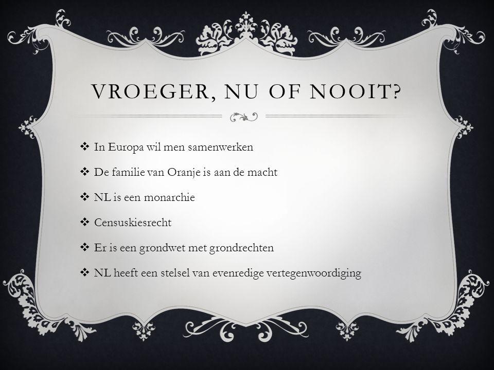 VROEGER, NU OF NOOIT?  In Europa wil men samenwerken  De familie van Oranje is aan de macht  NL is een monarchie  Censuskiesrecht  Er is een gron