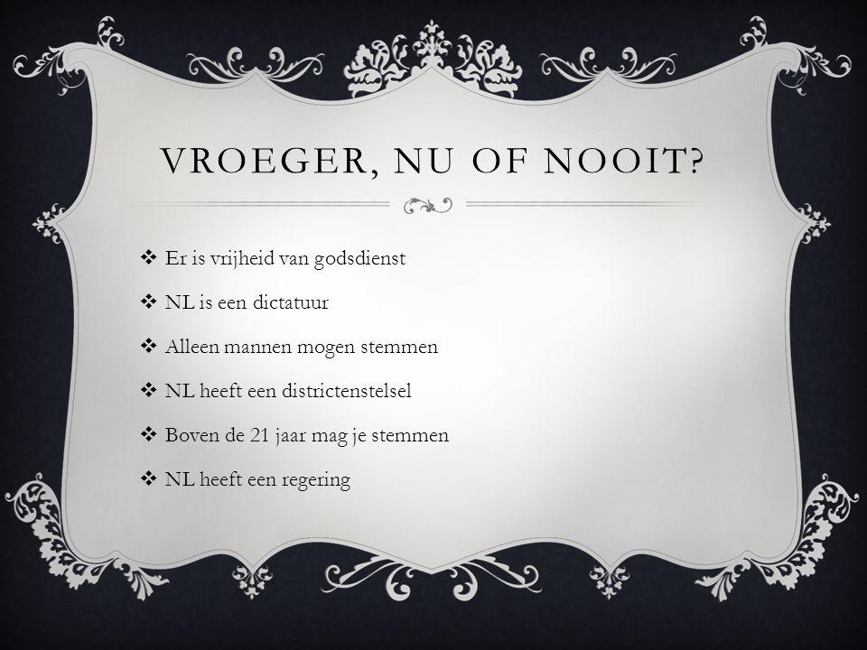 VROEGER, NU OF NOOIT?  Er is vrijheid van godsdienst  NL is een dictatuur  Alleen mannen mogen stemmen  NL heeft een districtenstelsel  Boven de