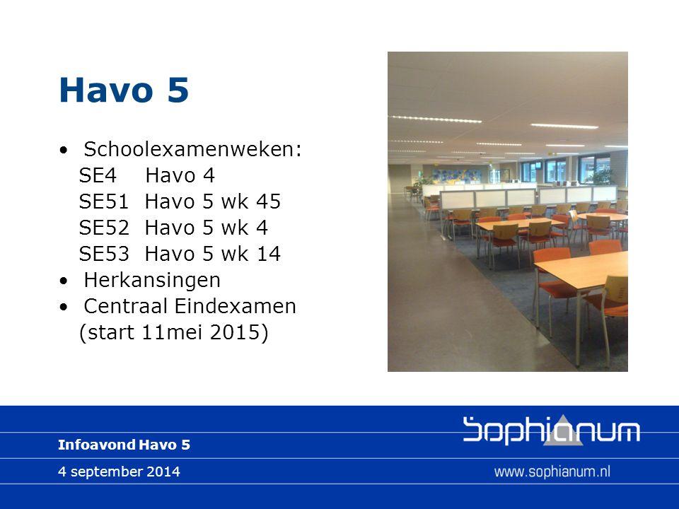 4 september 2014 Infoavond Havo 5 Havo 5 Schoolexamenweken: SE4 Havo 4 SE51 Havo 5 wk 45 SE52 Havo 5 wk 4 SE53 Havo 5 wk 14 Herkansingen Centraal Eindexamen (start 11mei 2015)