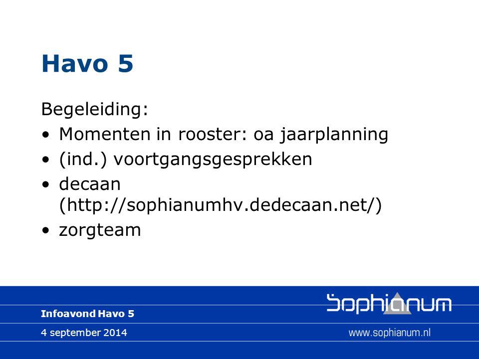 4 september 2014 Infoavond Havo 5 Havo 5 Begeleiding: Momenten in rooster: oa jaarplanning (ind.) voortgangsgesprekken decaan (http://sophianumhv.dedecaan.net/) zorgteam