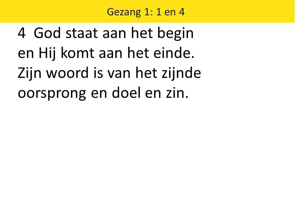 4 God staat aan het begin en Hij komt aan het einde. Zijn woord is van het zijnde oorsprong en doel en zin. Gezang 1: 1 en 4