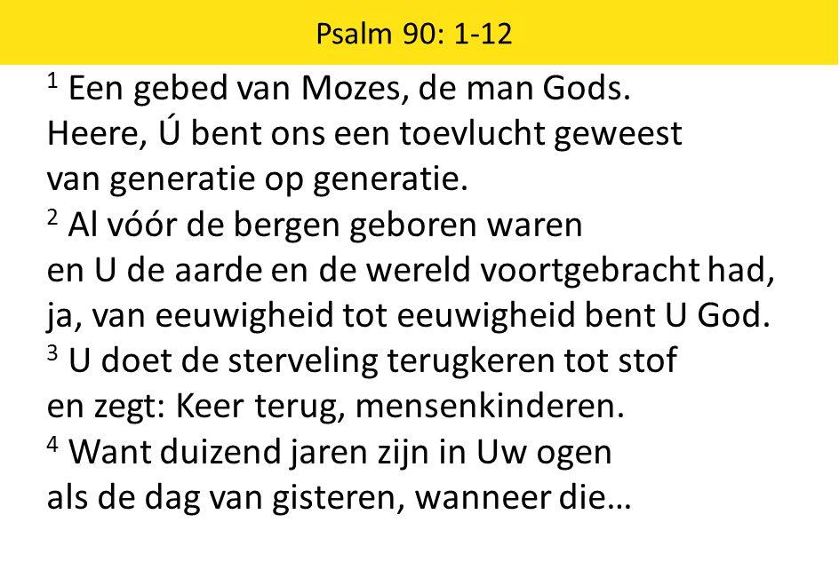1 Een gebed van Mozes, de man Gods. Heere, Ú bent ons een toevlucht geweest van generatie op generatie. 2 Al vóór de bergen geboren waren en U de aard