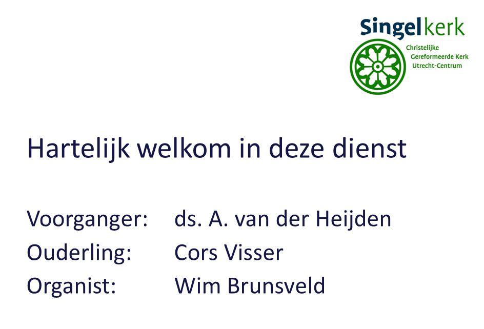 Hartelijk welkom in deze dienst Voorganger:ds. A. van der Heijden Ouderling:Cors Visser Organist:Wim Brunsveld