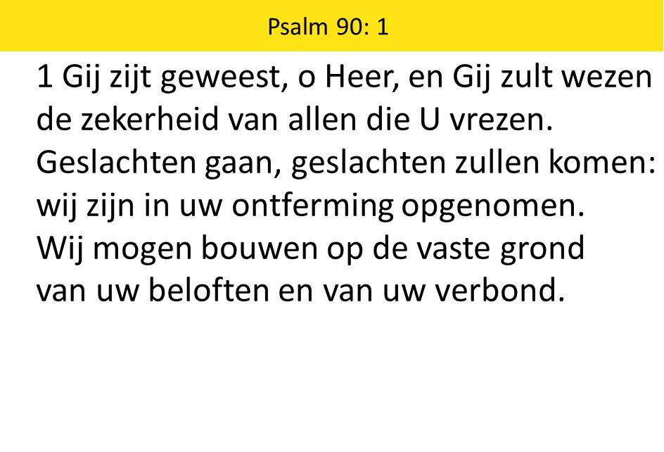 Zingende Gezegend 185 Psalm 90: 1 1 Gij zijt geweest, o Heer, en Gij zult wezen de zekerheid van allen die U vrezen. Geslachten gaan, geslachten zulle