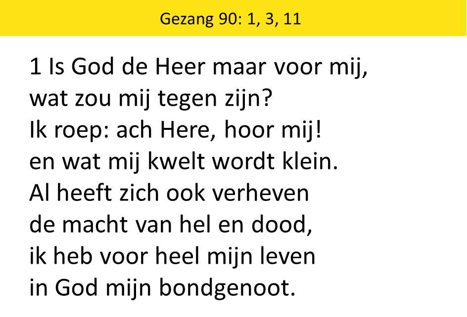 Gezang 90: 1, 3, 11 1 Is God de Heer maar voor mij, wat zou mij tegen zijn? Ik roep: ach Here, hoor mij! en wat mij kwelt wordt klein. Al heeft zich o