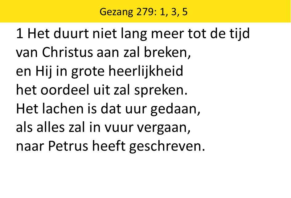 Zingende Gezegend 185 Gezang 279: 1, 3, 5 1 Het duurt niet lang meer tot de tijd van Christus aan zal breken, en Hij in grote heerlijkheid het oordeel uit zal spreken.