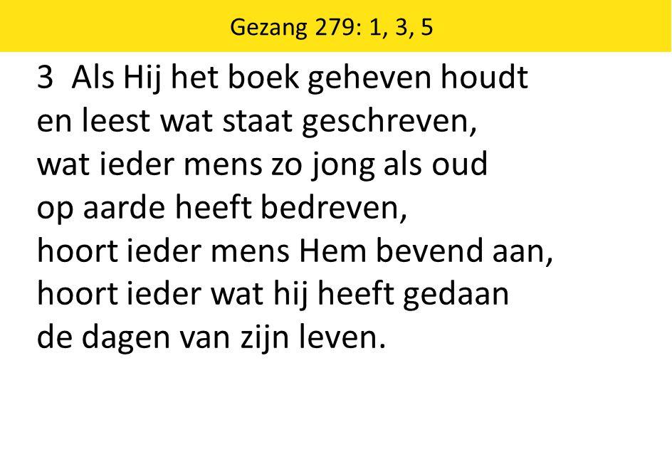 Zingende Gezegend 185 Gezang 279: 1, 3, 5 3 Als Hij het boek geheven houdt en leest wat staat geschreven, wat ieder mens zo jong als oud op aarde heef