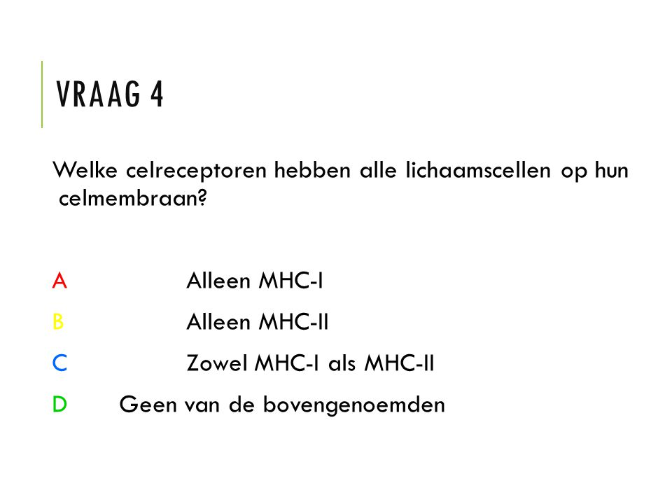 VRAAG 4 Welke celreceptoren hebben alle lichaamscellen op hun celmembraan? AAlleen MHC-I BAlleen MHC-II CZowel MHC-I als MHC-II D Geen van de bovengen