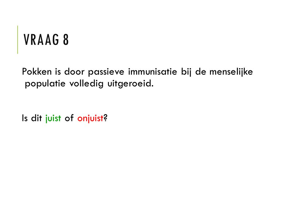 VRAAG 8 Pokken is door passieve immunisatie bij de menselijke populatie volledig uitgeroeid. Is dit juist of onjuist?
