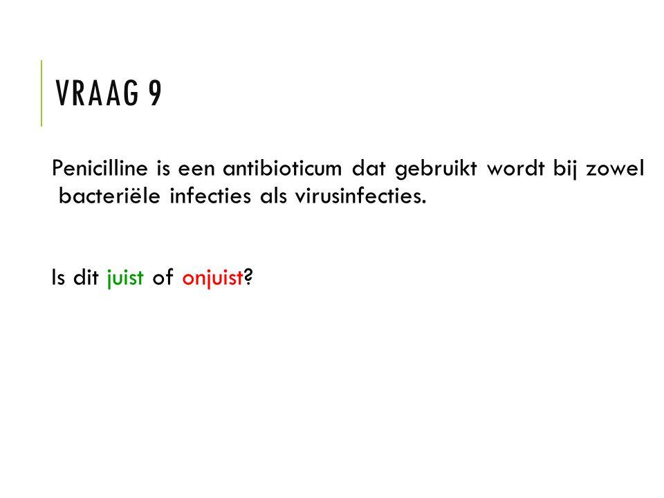 VRAAG 9 Penicilline is een antibioticum dat gebruikt wordt bij zowel bacteriële infecties als virusinfecties. Is dit juist of onjuist?