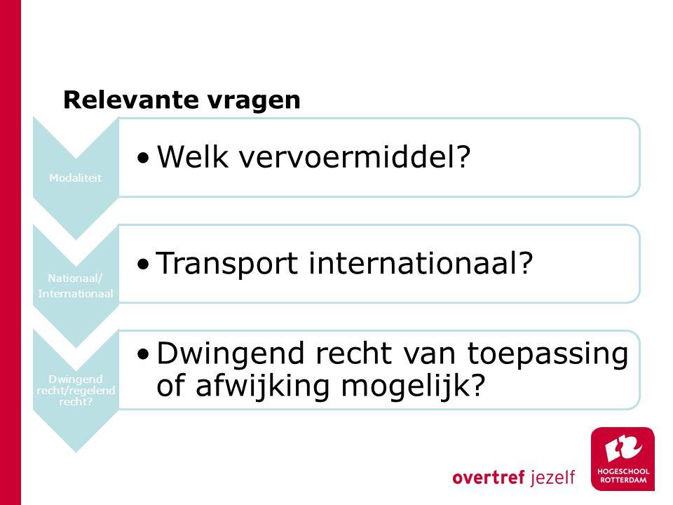 Relevante vragen Modaliteit Welk vervoermiddel? Nationaal/ Internationaal Transport internationaal? Dwingend recht/regelend recht? Dwingend recht van