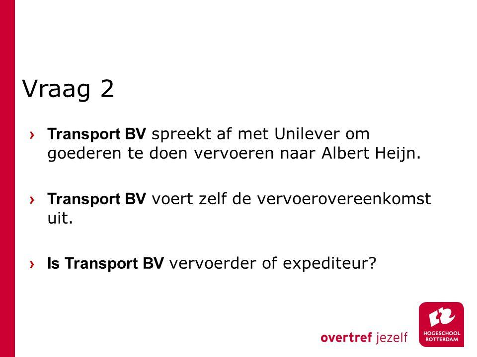 Vraag 2 › Transport BV spreekt af met Unilever om goederen te doen vervoeren naar Albert Heijn. › Transport BV voert zelf de vervoerovereenkomst uit.