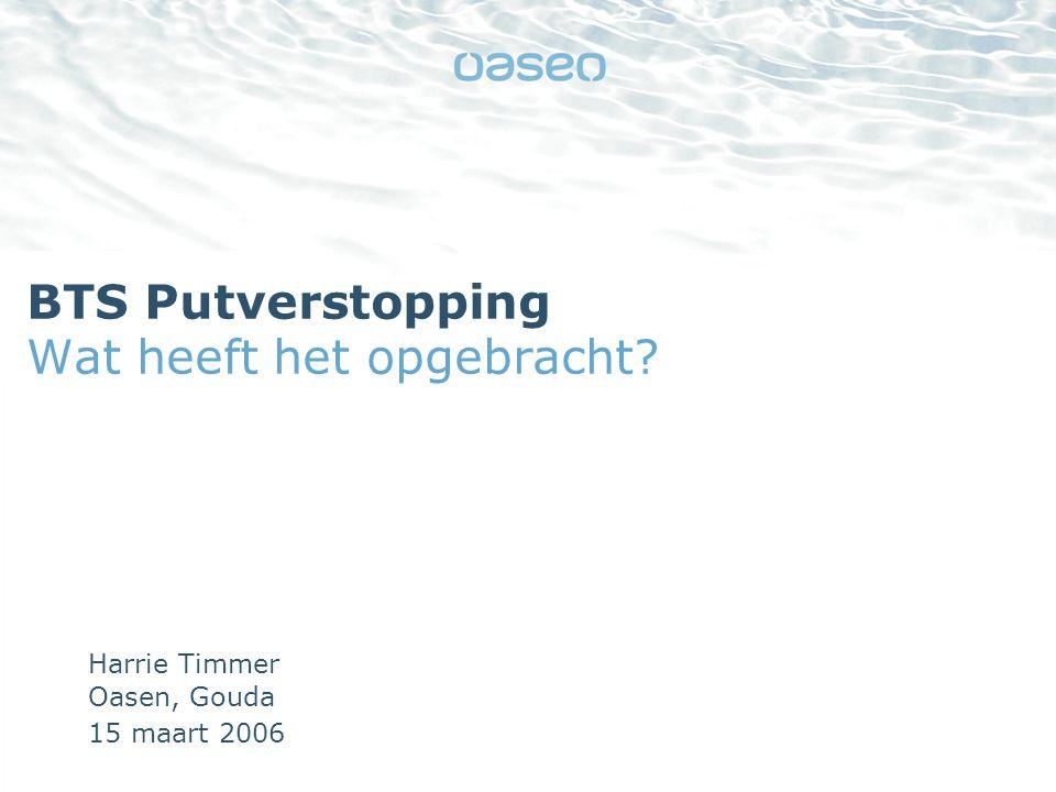15 maart 2006 BTS Putverstopping Wat heeft het opgebracht Harrie Timmer Oasen, Gouda