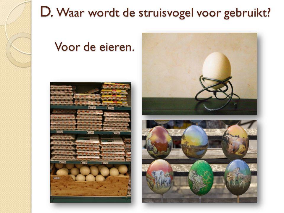 Voor de eieren. D. Waar wordt de struisvogel voor gebruikt?