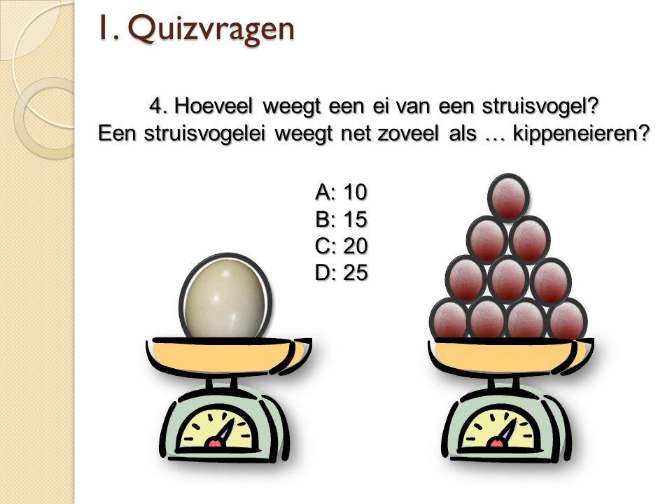 1. Quizvragen 4. Hoeveel weegt een ei van een struisvogel? Een struisvogelei weegt net zoveel als … kippeneieren? A: 10 B: 15 C: 20 D: 25