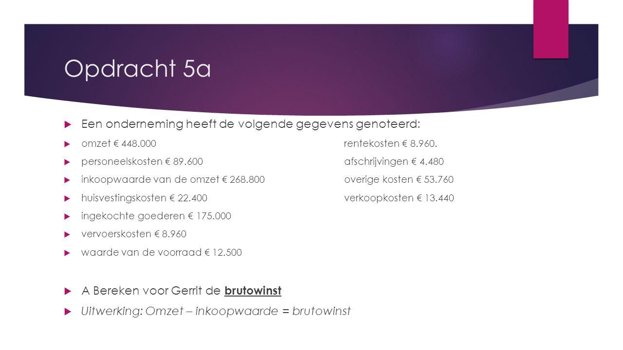 Opdracht 5a  Een onderneming heeft de volgende gegevens genoteerd:  omzet € 448.000rentekosten € 8.960.  personeelskosten € 89.600afschrijvingen €