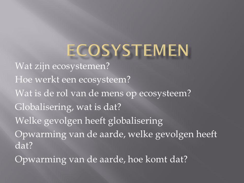 Wat zijn ecosystemen? Hoe werkt een ecosysteem? Wat is de rol van de mens op ecosysteem? Globalisering, wat is dat? Welke gevolgen heeft globalisering