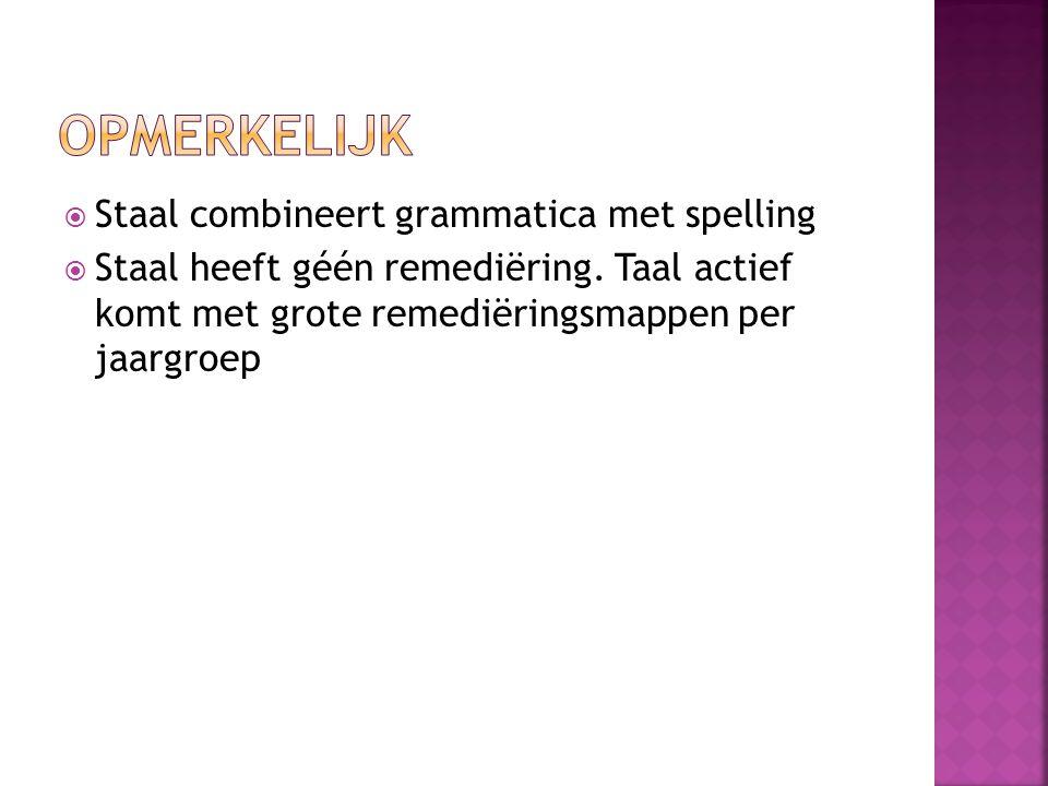  Staal combineert grammatica met spelling  Staal heeft géén remediëring. Taal actief komt met grote remediëringsmappen per jaargroep