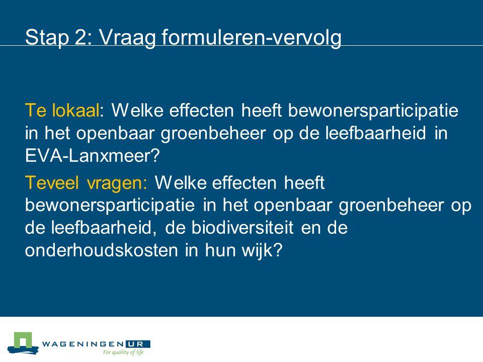 Stap 2: Vraag formuleren-vervolg Te lokaal: Welke effecten heeft bewonersparticipatie in het openbaar groenbeheer op de leefbaarheid in EVA-Lanxmeer.