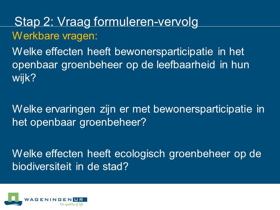 Stap 2: Vraag formuleren-vervolg Werkbare vragen: Welke effecten heeft bewonersparticipatie in het openbaar groenbeheer op de leefbaarheid in hun wijk.