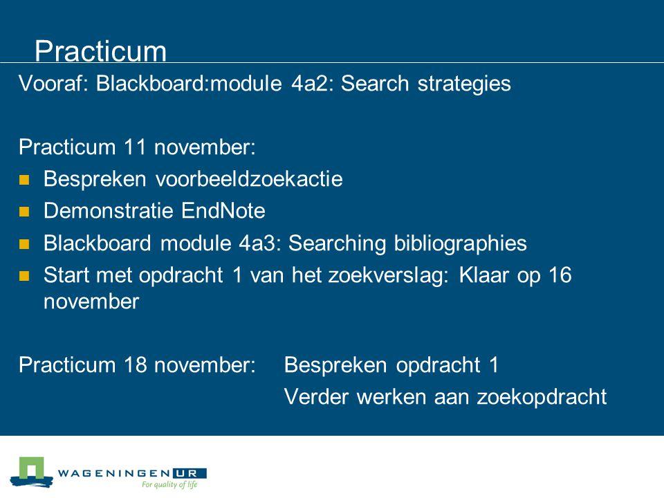 Practicum Vooraf: Blackboard:module 4a2: Search strategies Practicum 11 november: Bespreken voorbeeldzoekactie Demonstratie EndNote Blackboard module 4a3: Searching bibliographies Start met opdracht 1 van het zoekverslag: Klaar op 16 november Practicum 18 november: Bespreken opdracht 1 Verder werken aan zoekopdracht