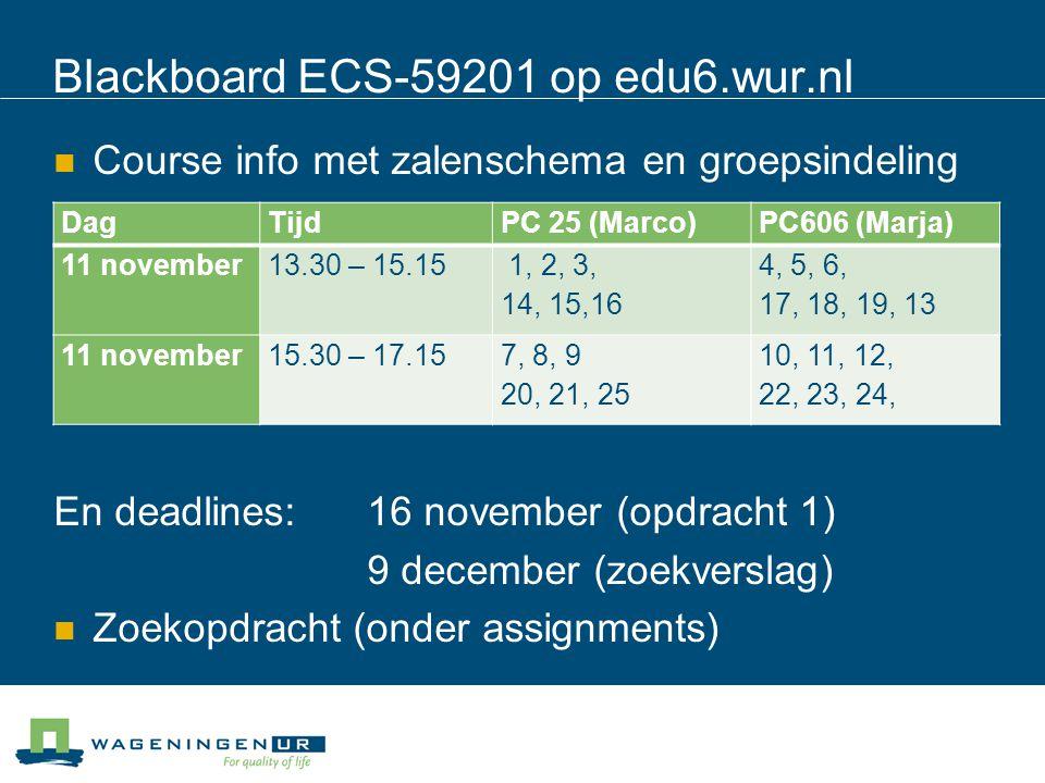 Blackboard ECS-59201 op edu6.wur.nl Course info met zalenschema en groepsindeling En deadlines: 16 november (opdracht 1) 9 december (zoekverslag) Zoekopdracht (onder assignments) DagTijdPC 25 (Marco)PC606 (Marja) 11 november13.30 – 15.15 1, 2, 3, 14, 15,16 4, 5, 6, 17, 18, 19, 13 11 november15.30 – 17.157, 8, 9 20, 21, 25 10, 11, 12, 22, 23, 24,