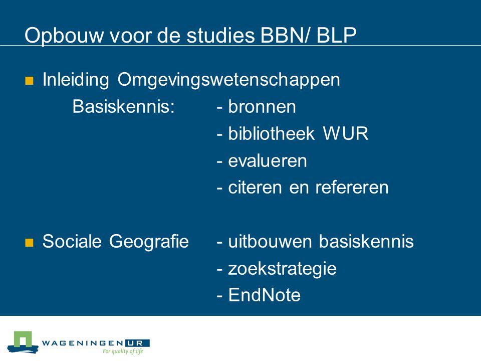 Opbouw voor de studies BBN/ BLP Inleiding Omgevingswetenschappen Basiskennis: - bronnen - bibliotheek WUR - evalueren - citeren en refereren Sociale Geografie- uitbouwen basiskennis - zoekstrategie - EndNote
