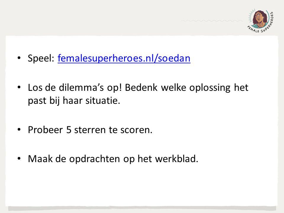 Speel: femalesuperheroes.nl/soedanfemalesuperheroes.nl/soedan Los de dilemma's op! Bedenk welke oplossing het past bij haar situatie. Probeer 5 sterre