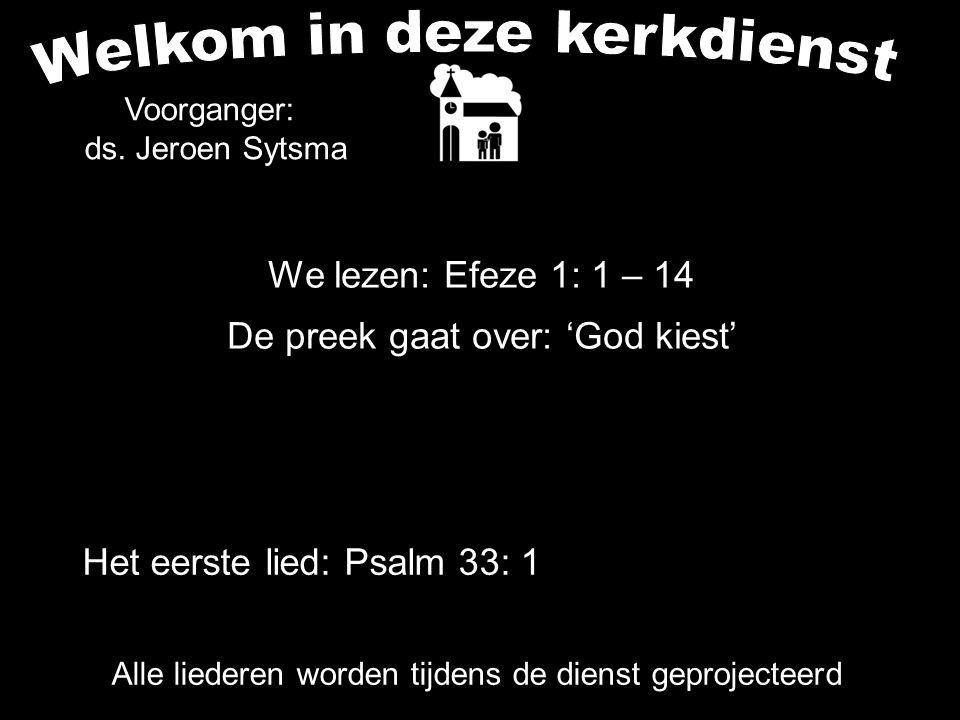 We lezen: Efeze 1: 1 – 14 De preek gaat over: 'God kiest' Alle liederen worden tijdens de dienst geprojecteerd Het eerste lied: Psalm 33: 1 Voorganger
